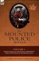 The Mounted Police Novels: Volume 1-Philip Steele of the Royal Northwest Mounted Police & the River's End (Paperback)