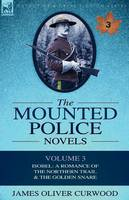 The Mounted Police Novels: Volume 3-Isobel: A Romance of the Northern Trail & the Golden Snare (Paperback)