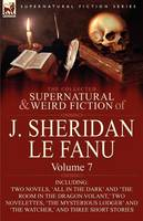 The Collected Supernatural and Weird Fiction of J. Sheridan Le Fanu: Volume 7-Including Two Novels, 'All in the Dark' and 'The Room in the Dragon Vola (Paperback)