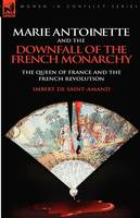 Marie Antoinette and the Downfall of Royalty: The Queen of France and the French Revolution (Paperback)