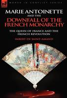 Marie Antoinette and the Downfall of Royalty: The Queen of France and the French Revolution (Hardback)