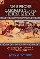 An Apache Campaign in the Sierra Madre: An Account of the Expedition in Pursuit of the Chiricahua Apaches in Arizona, 1883 (Hardback)