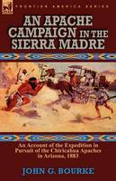 An Apache Campaign in the Sierra Madre: An Account of the Expedition in Pursuit of the Chiricahua Apaches in Arizona, 1883 (Paperback)