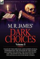 M. R. James' Dark Choices: Volume 5-A Selection of Fine Tales of the Strange and Supernatural Endorsed by the Master of the Genre; Including Two (Hardback)