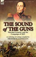 The Sound of the Guns: Marshal Grouchy and the Campaign of 1815-An Anthology of Writings (Paperback)