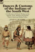Dances & Customs of the Indians of the South West: A Collection on Classic Works of the Apache, Zuni, Moquis and Pueblo Native American Indian Tribes (Hardback)
