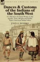 Dances & Customs of the Indians of the South West: A Collection on Classic Works of the Apache, Zuni, Moquis and Pueblo Native American Indian Tribes (Paperback)