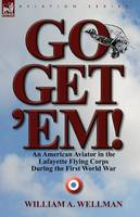 Go, Get 'Em! an American Aviator in the Lafayette Flying Corps During the First World War (Paperback)