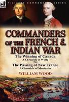 Commanders of the French & Indian War: The Winning of Canada: a Chronicle of Wolfe & The Passing of New France: a Chronicle of Montcalm (Hardback)