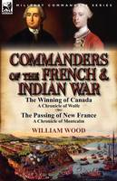Commanders of the French & Indian War: The Winning of Canada: a Chronicle of Wolfe & The Passing of New France: a Chronicle of Montcalm (Paperback)