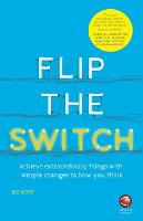 Flip the Switch - Achieve Extraordinary Things with Simple Changes to How You Think