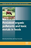 Persistent Organic Pollutants and Toxic Metals in Foods - Woodhead Publishing Series in Food Science, Technology and Nutrition (Hardback)