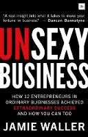 Unsexy Business: How 12 entrepreneurs in ordinary businesses achieved extraordinary success and how you can too (Paperback)