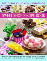 The Old-Fashioned Hand-Made Sweet Shop Recipe Book: Make Your Own Confectionery with Over 90 Classic Recipes for Itrresistible Sweets, Candies and Chocolates, Shown in Over 450 Stunning Photographs (Hardback)