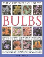 The Gardener's Guide to Bulbs: How to create a spectacular garden through the year with bulbs, corns, tubers and rhizomes; an illustrated directory of varieties and a practical guide to growing them with over 800 photographs (Paperback)