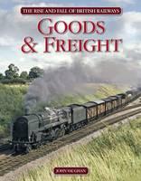 Rise and Fall of British Railways: Goods & Freight (Hardback)