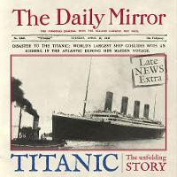 Titanic: The Unfolding Story as told by the Daily Mirror (Hardback)