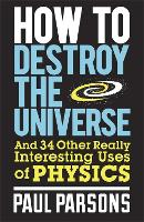 How to Destroy the Universe: And 34 other really interesting uses of physics (Paperback)