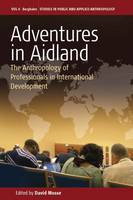 Adventures in Aidland: The Anthropology of Professionals in International Development - Studies in Public and Applied Anthropology (Hardback)