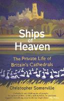 Ships Of Heaven: The Private Life of Britain's Cathedrals (Paperback)