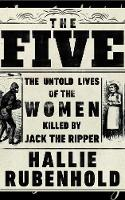 The Five: The Untold Lives of the Women Killed by Jack the Ripper (Hardback)