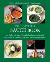 Paul Gayler's Sauce Book: 300 Foolproof Sauces from Hollandaise, Hoisin and Salsa Verde to Cranberry, Caramel and Creme Patisserie (Paperback)