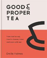 Good & Proper Tea: From leaf to cup, how to choose, brew and cook with tea (Hardback)