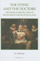 The Dying and the Doctors: The Medical Revolution in Seventeenth-Century England - Royal Historical Society Studies in History v. 69 (Hardback)