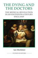 The Dying and the Doctors: The Medical Revolution in Seventeenth-Century England - Royal Historical Society Studies in History v. 69 (Paperback)