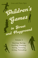 Children's Games in Street and Playground: Volume 2: Hunting, Racing, Duelling, Exerting, Daring, Guessing, Acting, Pretending (Paperback)