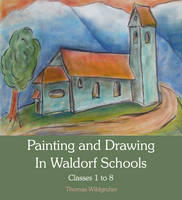 Painting and Drawing in Waldorf Schools: Classes 1 to 8 (Paperback)