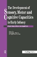 The Development Of Sensory, Motor And Cognitive Capacities In Early Infancy: From Sensation To Cognition (Hardback)