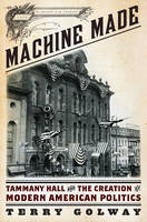 Machine Made: Tammany Hall and the Creation of Modern American Politics (Hardback)