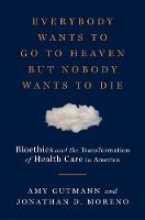 Everybody Wants to Go to Heaven but Nobody Wants to Die: Bioethics and the Transformation of Health Care in America (Hardback)