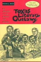 Texas Literary Outlaws: Six Writers in the Sixties and Beyond (Hardback)