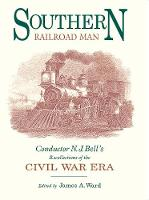 Southern Railroad Man: Conductor N. J. Bell's Recollections of the Civil War Era (Hardback)