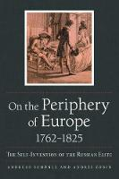 On the Periphery of Europe, 1762-1825: The Self-Invention of the Russian Elite - NIU Series in Slavic, East European, and Eurasian Studies (Paperback)