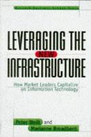 Leveraging the New Infrastructure: How Market Leaders Capitalize on Information Technology (Hardback)