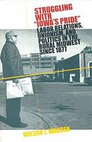Struggling with Iowa's Pride: Labor Relations, Unionism and Politics in the Rural Midwest Since 1877 (Paperback)