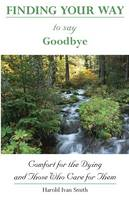 Finding Your Way to Say Goodbye: Comfort for the Dying and Those Who Care for Them (Paperback)