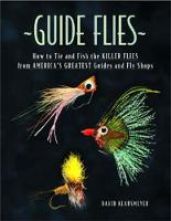 Guide Flies: How to Tie and Fish the Killer Flies from America's Greatest Guides and Fly Shops (Hardback)