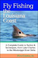 Fly Fishing the Louisiana Coast: The Complete Guide to Tactics & Techniques from Lake Charles to the Mississippi River Delta (Paperback)