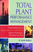 Total Plant Performance Management: A Profit-Building Plan to Promote, Implement, and Maintain Optimum Performance Throughout Your Plant (Hardback)