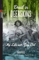 Devil in Deerskins: My Life with Grey Owl - First Voices, First Texts (Paperback)