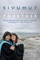 Sivumut - Towards the Future Together: Inuit Women Educational Leaders in Nunavut and Nunavik (Paperback)