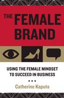 The Female Brand: Using the Female Mindset to Succeed in Business (Hardback)
