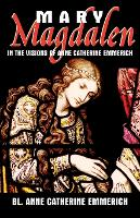 Mary Magdalen: In the Visions of Anne Catherine Emmerich (Paperback)