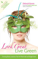 Look Great, Live Green: Choosing Beauty Solutions That are Planet-Safe and Budget-Smart (Paperback)