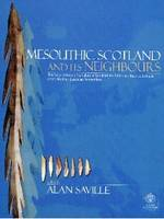 Mesolithic Scotland and Its Neighbours: The Early Holocene Prehistory of Scotland,Its British and Irish Context and Some Northern European Perspectives (Hardback)