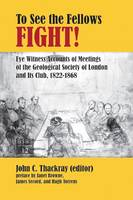 To See the Fellows Fight: Eye Witness Accounts of Meetings of the Geological Society of London and Its Club, 1822-1868 - British Society for the History of Science Monographs No. 12 (Paperback)